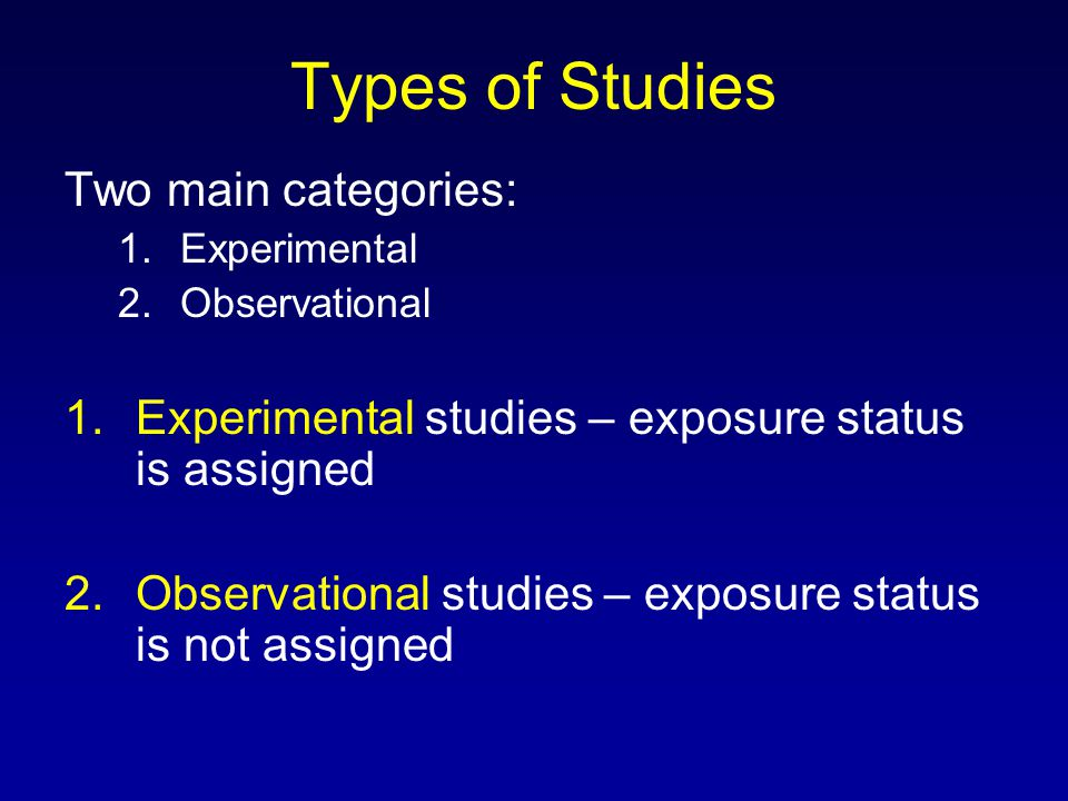 Types of Studies Two main categories: 1.Experimental 2.Observational 1.Experimental studies – exposure status is assigned 2.Observational studies – exposure status is not assigned