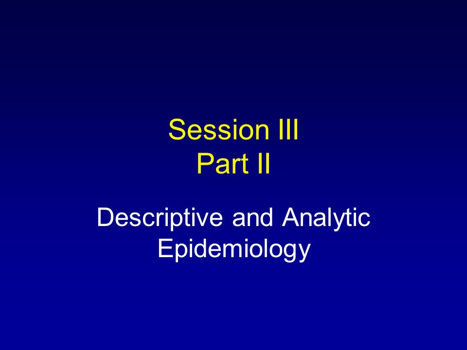 Session III Part II Descriptive and Analytic Epidemiology