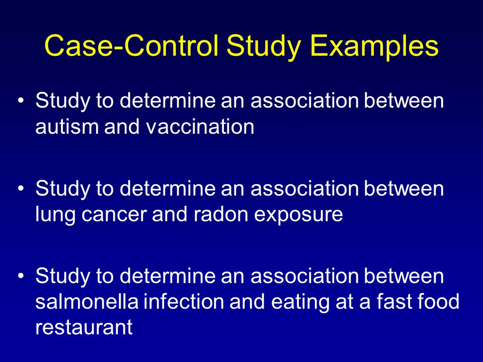 Case-Control Study Examples Study to determine an association between autism and vaccination Study to determine an association between lung cancer and