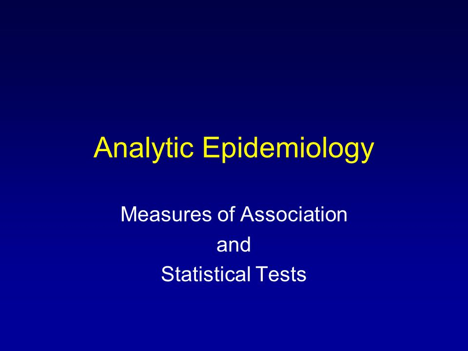 Analytic Epidemiology Measures of Association and Statistical Tests