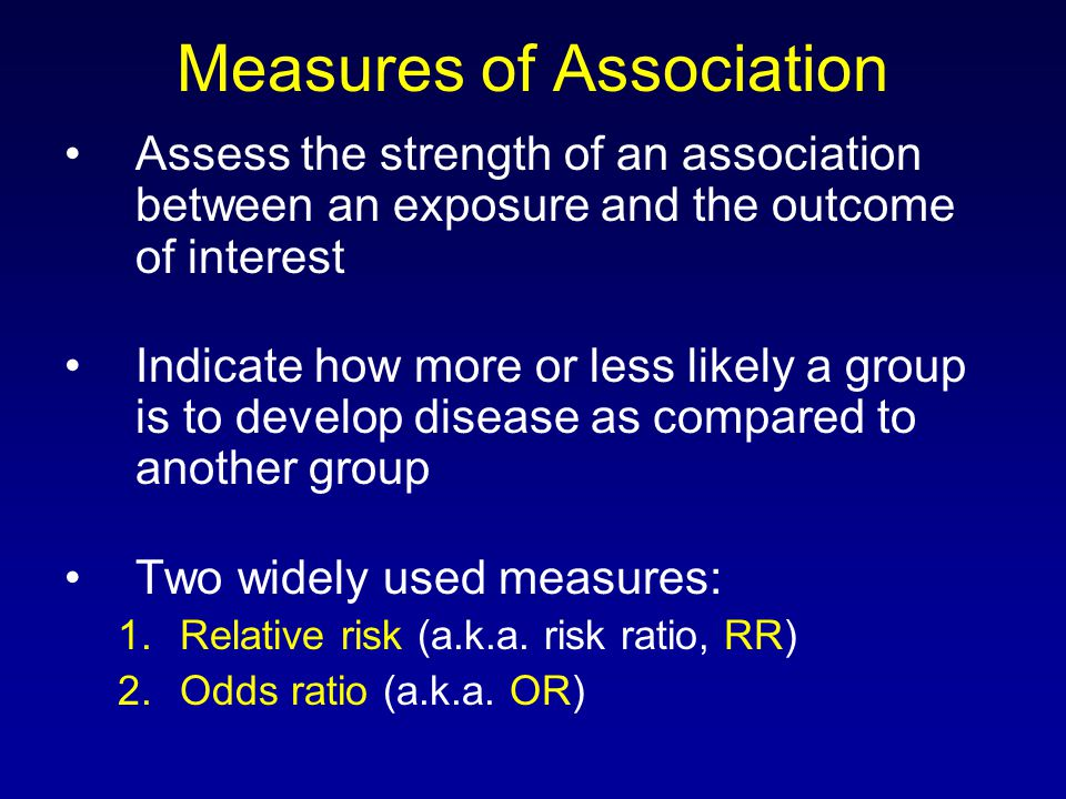 Measures of Association Assess the strength of an association between an exposure and the outcome of interest Indicate how more or less likely a group is to develop disease as compared to another group Two widely used measures: 1.Relative risk (a.k.a.