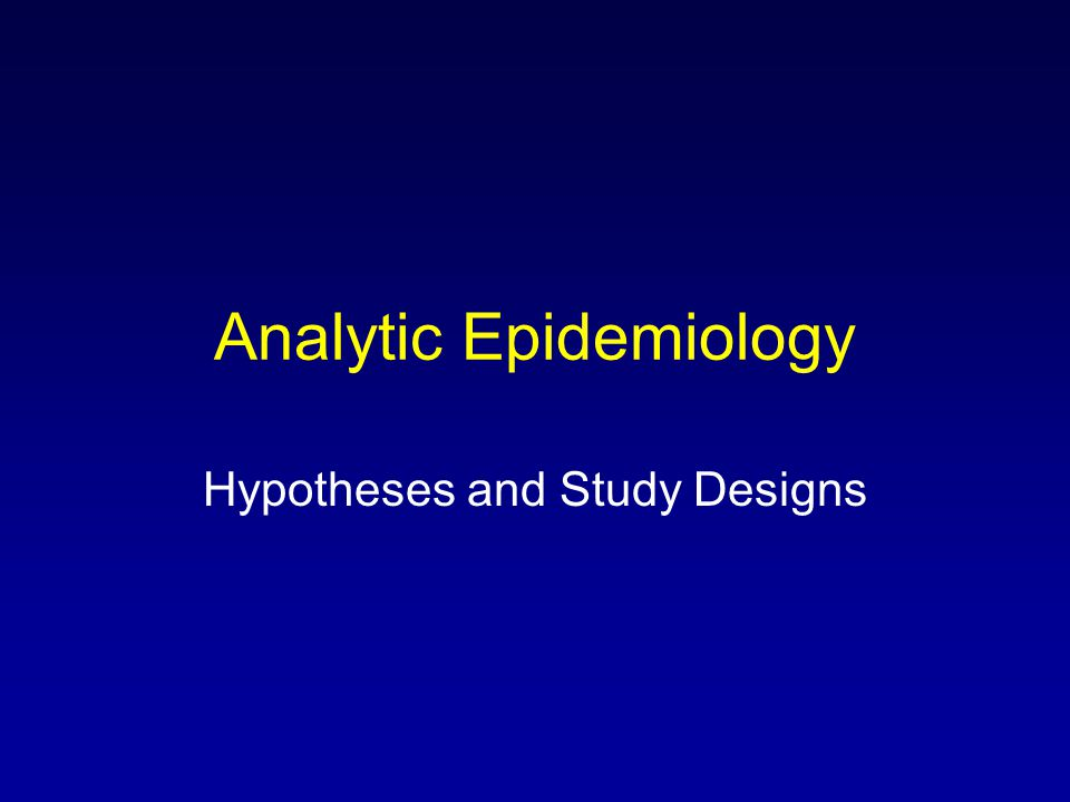 Analytic Epidemiology Hypotheses and Study Designs