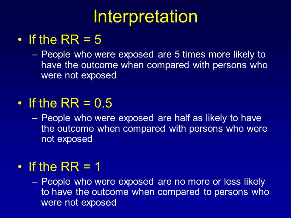 Interpretation If the RR = 5 –People who were exposed are 5 times more likely to have the outcome when compared with persons who were not exposed If t