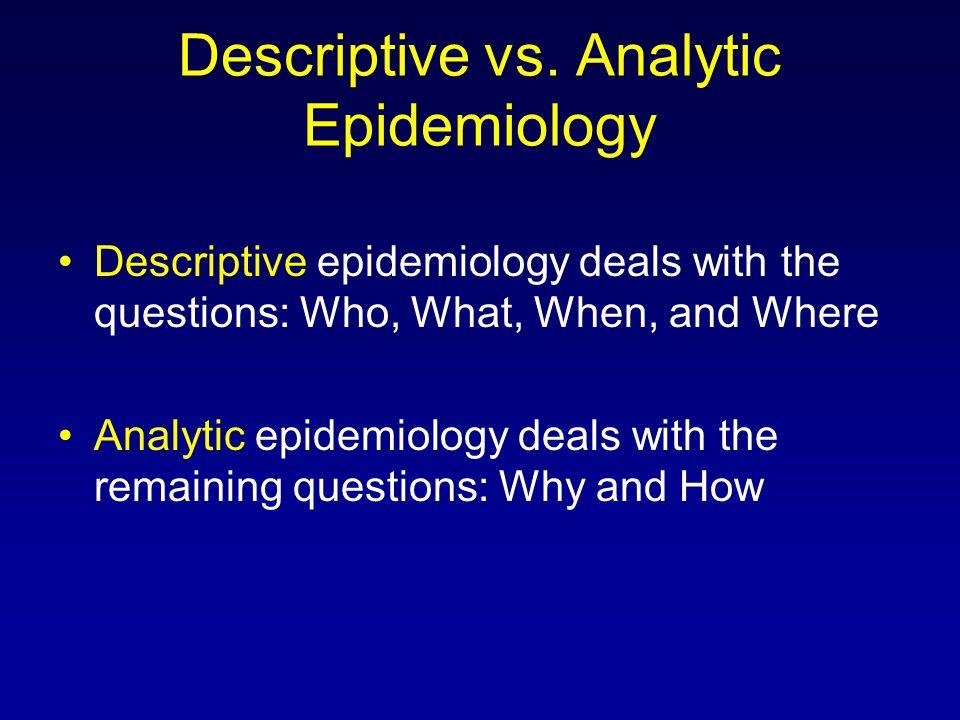 Descriptive vs. Analytic Epidemiology Descriptive epidemiology deals with the questions: Who, What, When, and Where Analytic epidemiology deals with t