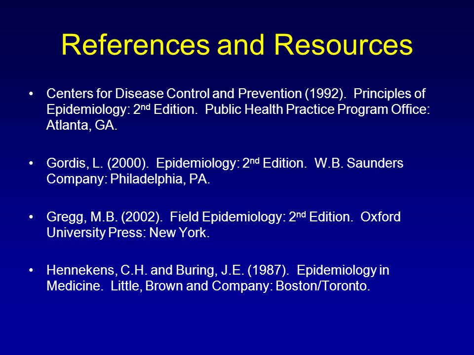 References and Resources Centers for Disease Control and Prevention (1992). Principles of Epidemiology: 2 nd Edition. Public Health Practice Program O