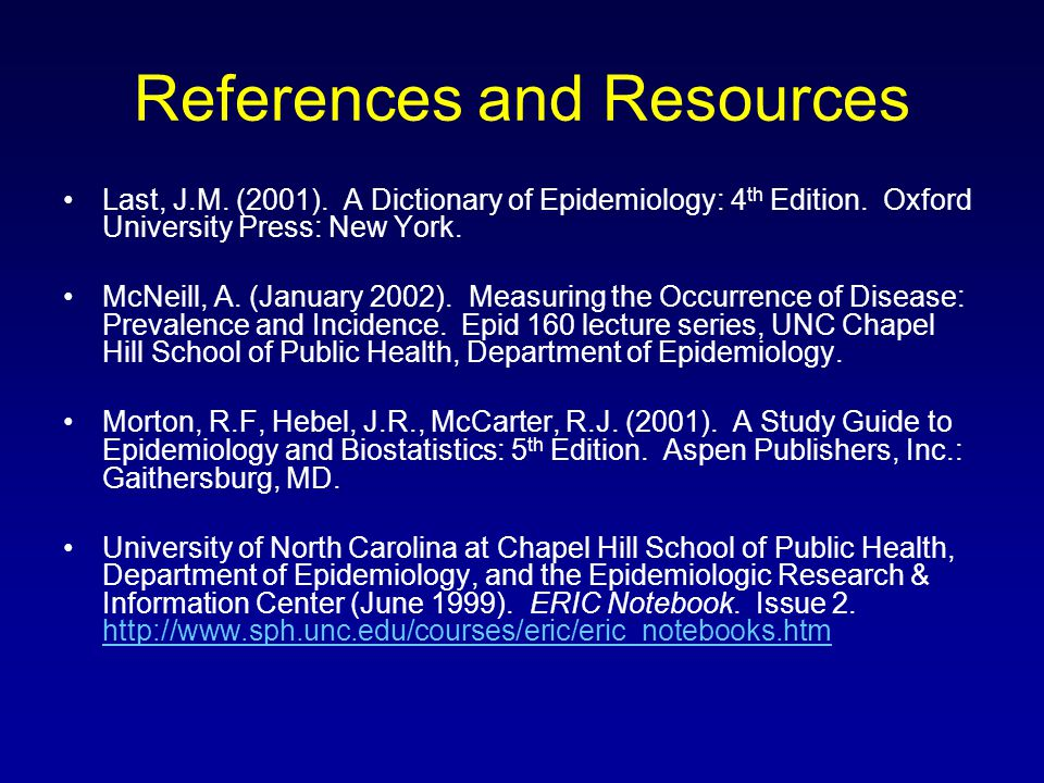 References and Resources Last, J.M. (2001). A Dictionary of Epidemiology: 4 th Edition. Oxford University Press: New York. McNeill, A. (January 2002).