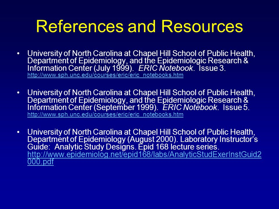 References and Resources University of North Carolina at Chapel Hill School of Public Health, Department of Epidemiology, and the Epidemiologic Research & Information Center (July 1999).