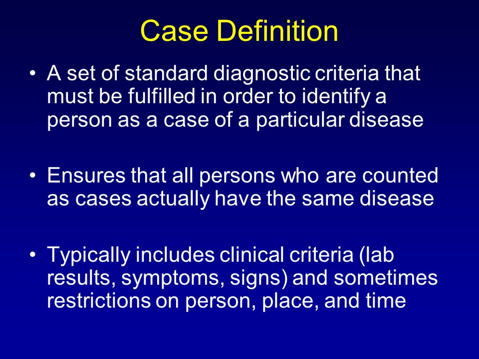 Case Definition A set of standard diagnostic criteria that must be fulfilled in order to identify a person as a case of a particular disease Ensures that all persons who are counted as cases actually have the same disease Typically includes clinical criteria (lab results, symptoms, signs) and sometimes restrictions on person, place, and time