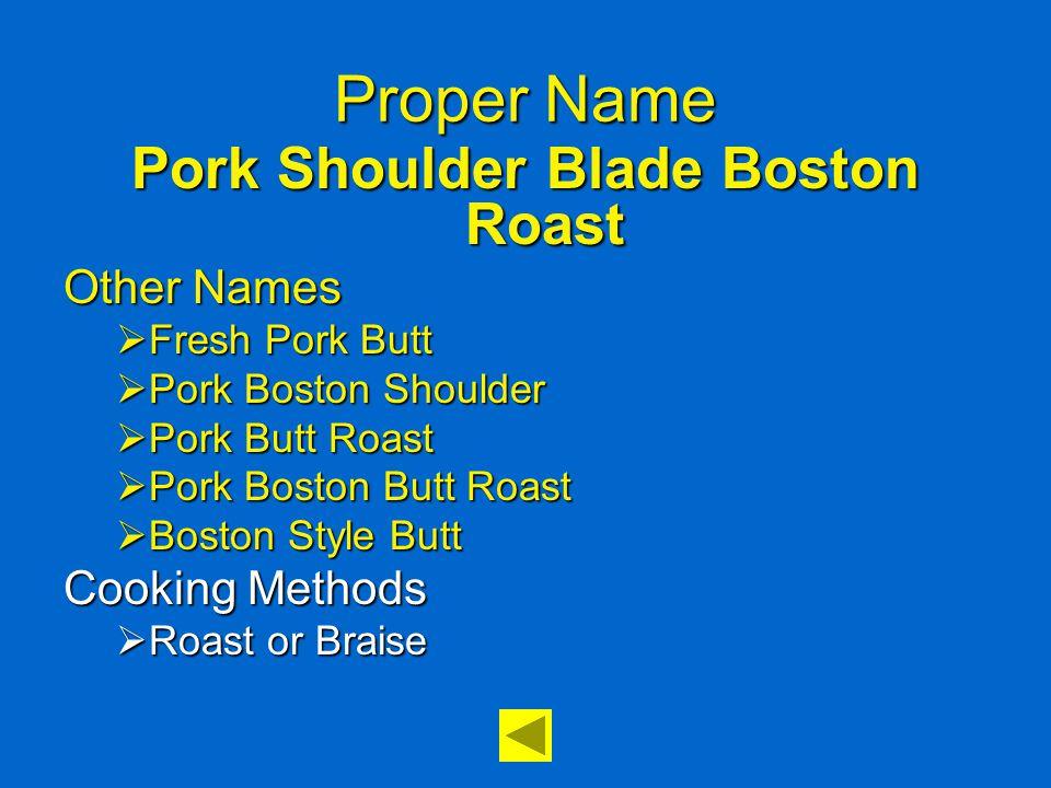 Proper Name Pork Shoulder Blade Boston Roast Other Names  Fresh Pork Butt  Pork Boston Shoulder  Pork Butt Roast  Pork Boston Butt Roast  Boston Style Butt Cooking Methods  Roast or Braise