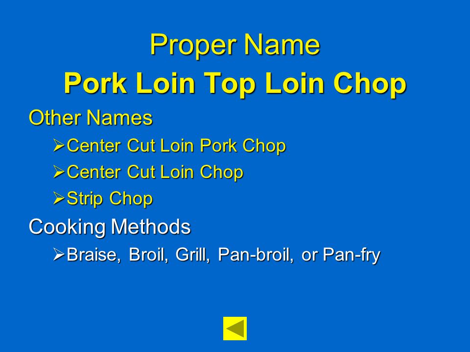 Proper Name Pork Loin Top Loin Chop Other Names  Center Cut Loin Pork Chop  Center Cut Loin Chop  Strip Chop Cooking Methods  Braise, Broil, Grill, Pan-broil, or Pan-fry
