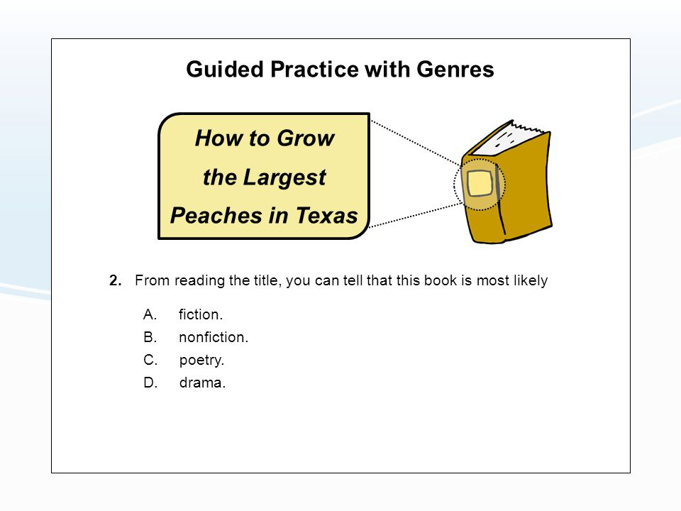 Guided Practice with Genres A. fiction. B. nonfiction. C. poetry. 2. From reading the title, you can tell that this book is most likely D. drama. How