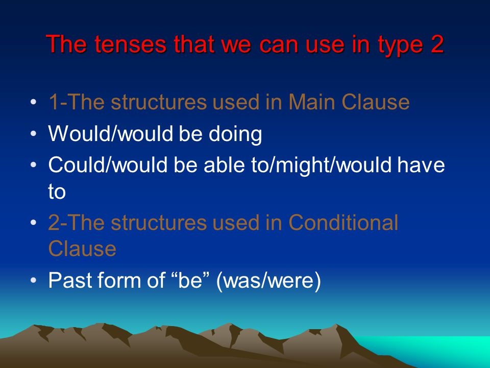 The tenses that we can use in type 2 1-The structures used in Main Clause Would/would be doing Could/would be able to/might/would have to 2-The structures used in Conditional Clause Past form of be (was/were)