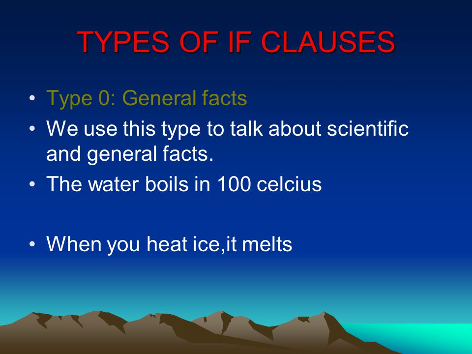 TYPES OF IF CLAUSES Type 0: General facts We use this type to talk about scientific and general facts.