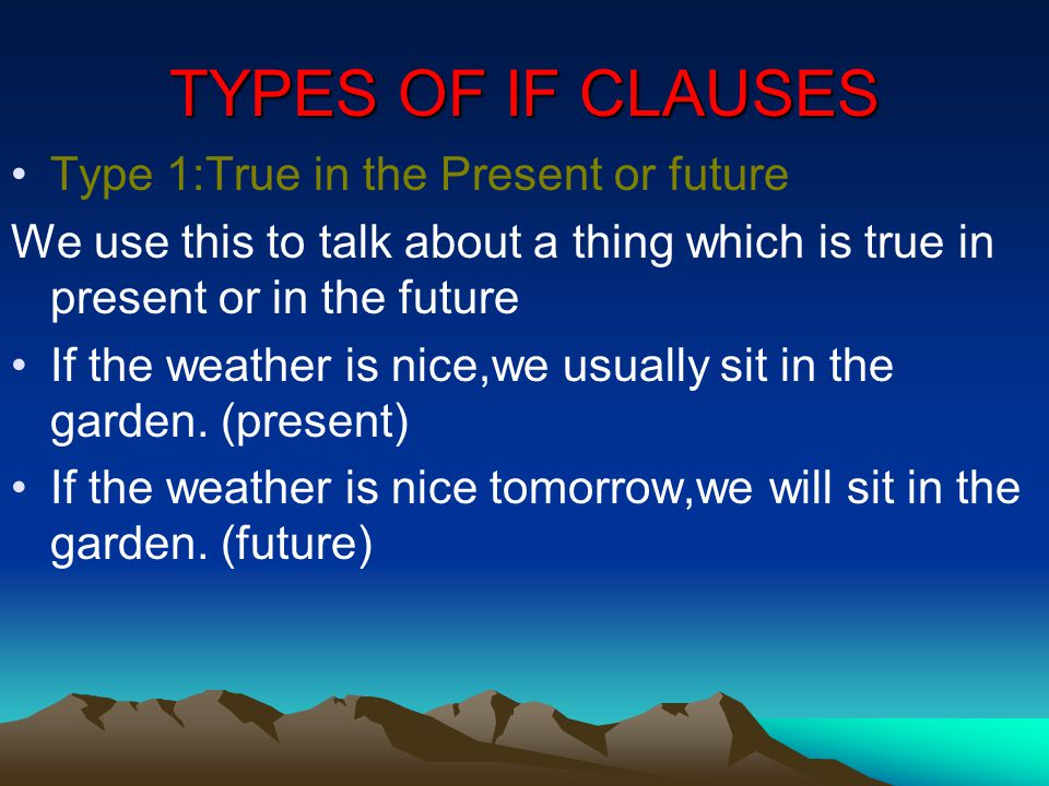 TYPES OF IF CLAUSES Type 1:True in the Present or future We use this to talk about a thing which is true in present or in the future If the weather is nice,we usually sit in the garden.