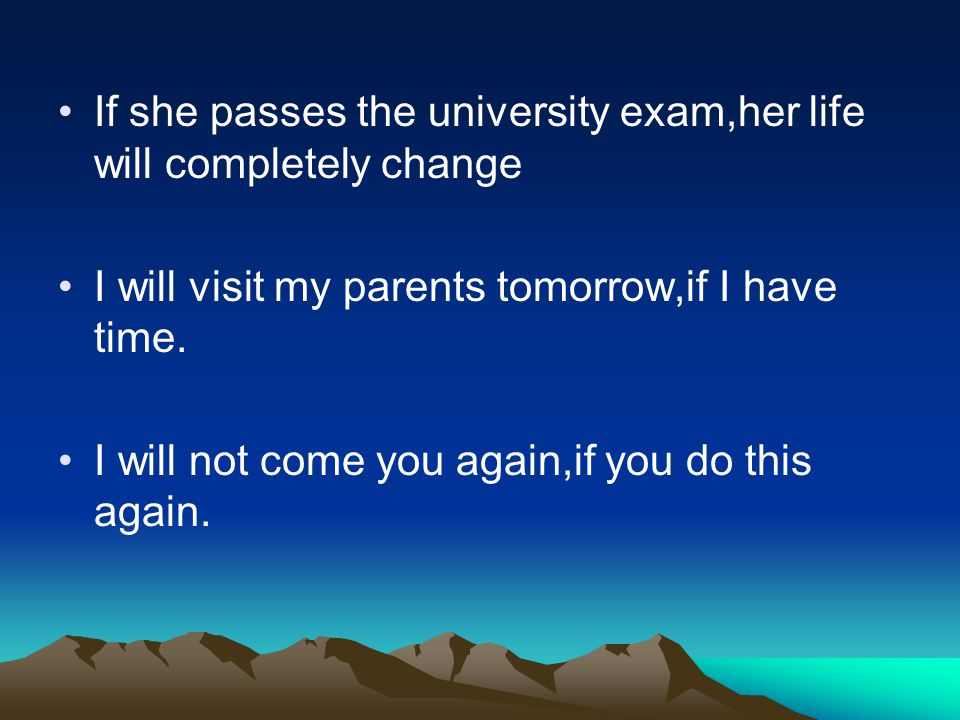 If she passes the university exam,her life will completely change I will visit my parents tomorrow,if I have time.