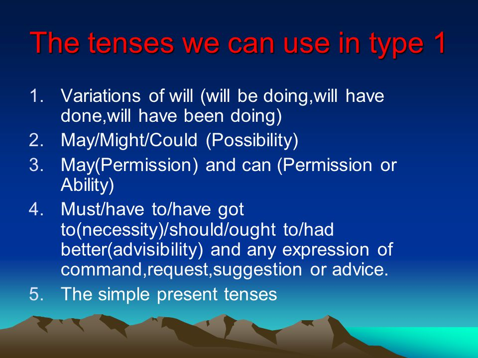 The tenses we can use in type 1 1.Variations of will (will be doing,will have done,will have been doing) 2.May/Might/Could (Possibility) 3.May(Permission) and can (Permission or Ability) 4.Must/have to/have got to(necessity)/should/ought to/had better(advisibility) and any expression of command,request,suggestion or advice.