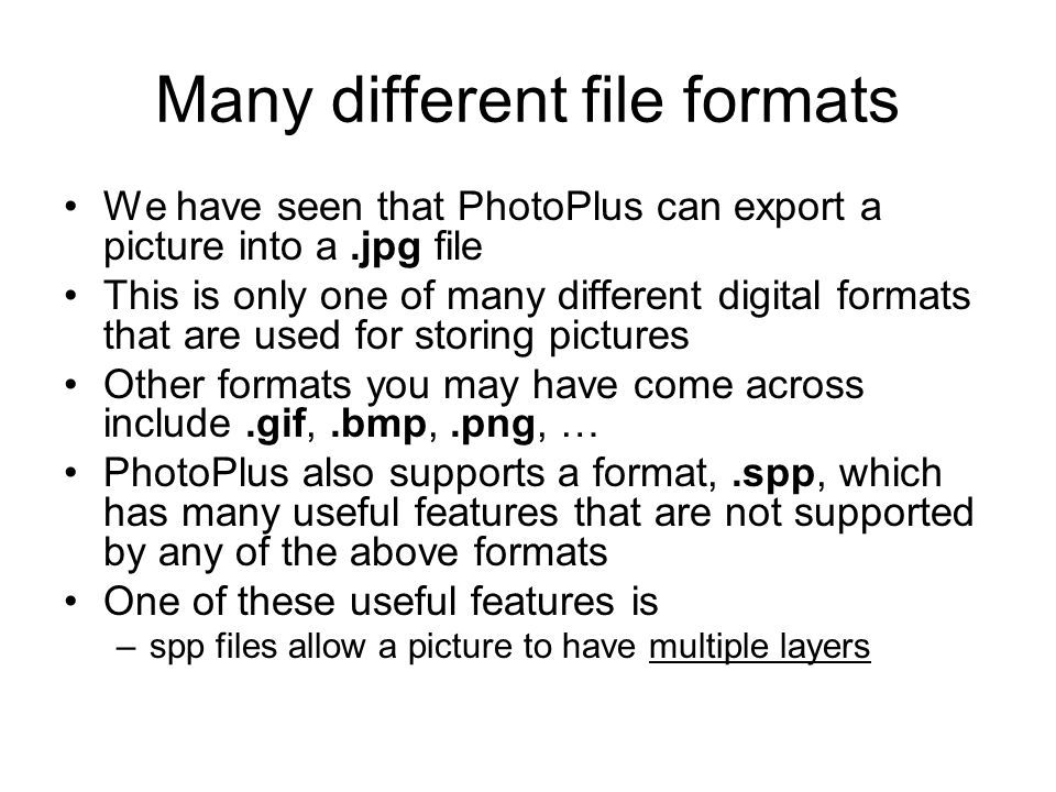 Many different file formats We have seen that PhotoPlus can export a picture into a.jpg file This is only one of many different digital formats that are used for storing pictures Other formats you may have come across include.gif,.bmp,.png, … PhotoPlus also supports a format,.spp, which has many useful features that are not supported by any of the above formats One of these useful features is –spp files allow a picture to have multiple layers