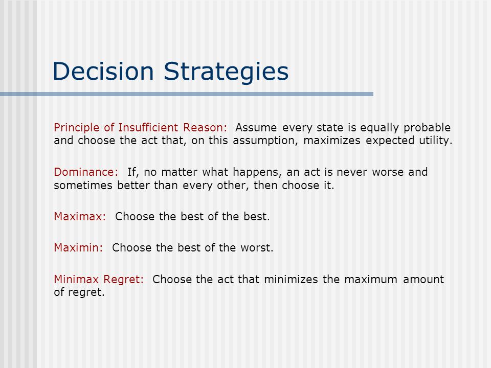 Decision Strategies Principle of Insufficient Reason: Assume every state is equally probable and choose the act that, on this assumption, maximizes expected utility.