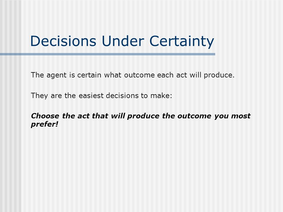 Decisions Under Certainty The agent is certain what outcome each act will produce.