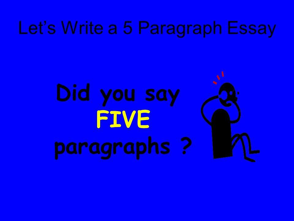 Let's Write a 5 Paragraph Essay Did you say FIVE paragraphs ?