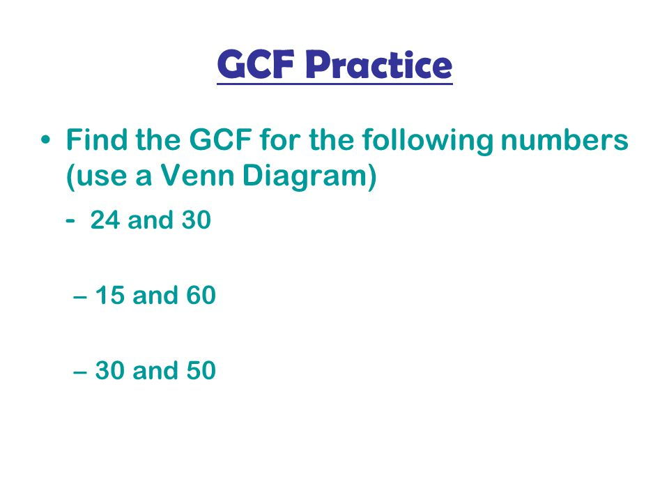 GCF Practice Find the GCF for the following numbers (use a Venn Diagram) - 24 and 30 –15 and 60 –30 and 50