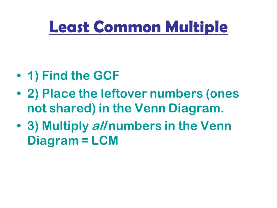 Least Common Multiple 1) Find the GCF 2) Place the leftover numbers (ones not shared) in the Venn Diagram.