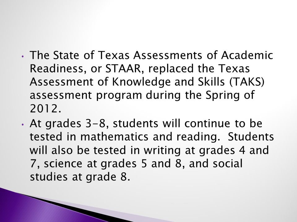 The State of Texas Assessments of Academic Readiness, or STAAR, replaced the Texas Assessment of Knowledge and Skills (TAKS) assessment program during the Spring of 2012.