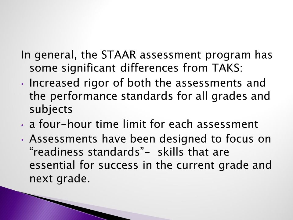 In general, the STAAR assessment program has some significant differences from TAKS: Increased rigor of both the assessments and the performance standards for all grades and subjects a four-hour time limit for each assessment Assessments have been designed to focus on readiness standards - skills that are essential for success in the current grade and next grade.