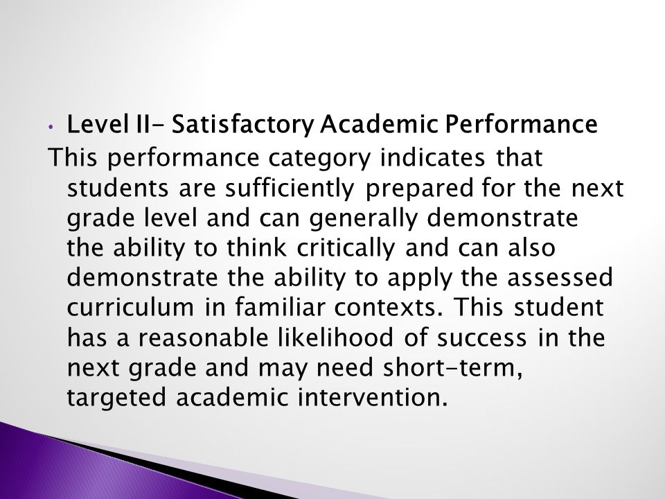 Level II- Satisfactory Academic Performance This performance category indicates that students are sufficiently prepared for the next grade level and can generally demonstrate the ability to think critically and can also demonstrate the ability to apply the assessed curriculum in familiar contexts.