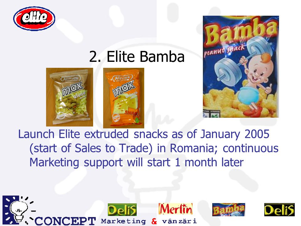 2. Elite Bamba Launch Elite extruded snacks as of January 2005 (start of Sales to Trade) in Romania; continuous Marketing support will start 1 month l