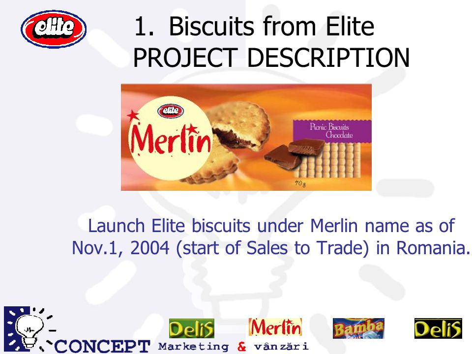 1.Biscuits from Elite PROJECT DESCRIPTION Launch Elite biscuits under Merlin name as of Nov.1, 2004 (start of Sales to Trade) in Romania.