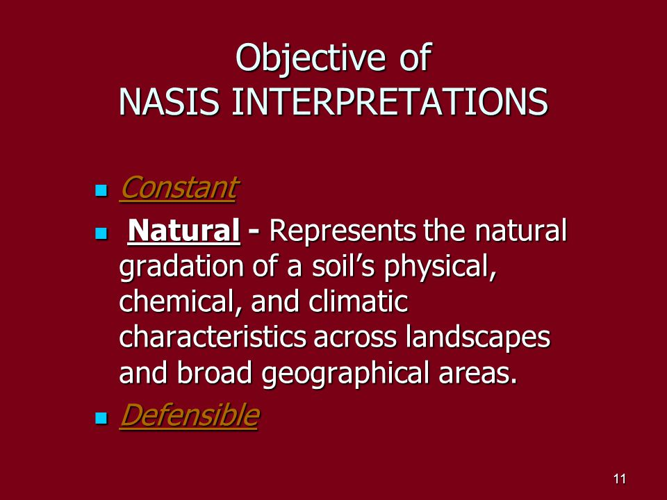 10 Objective of NASIS INTERPRETATIONS Constant - Large shifts in interpretative results do not occur among soils which are similar and have insignificant differences in physical, chemical, or climatic soil properties.