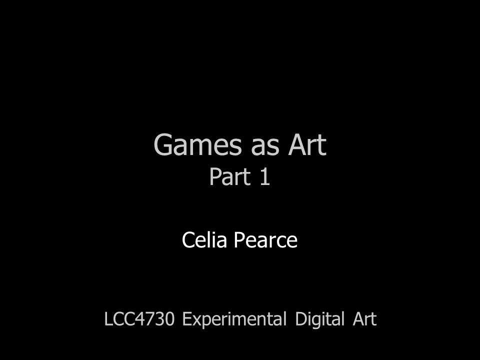 LCC4730 Experimental Digital Art Celia Pearce Games as Art Part 1