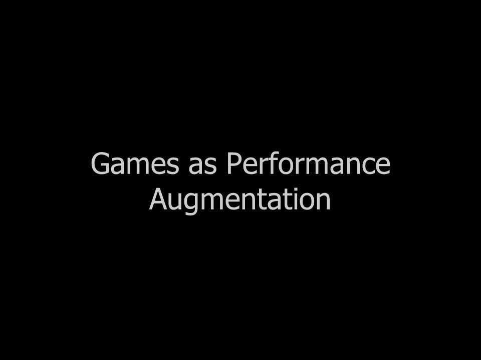Games as Performance Augmentation