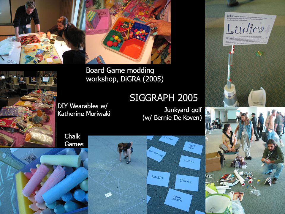 Board Game modding workshop, DiGRA (2005) SIGGRAPH 2005 DIY Wearables w/ Katherine Moriwaki Chalk Games Junkyard golf (w/ Bernie De Koven)