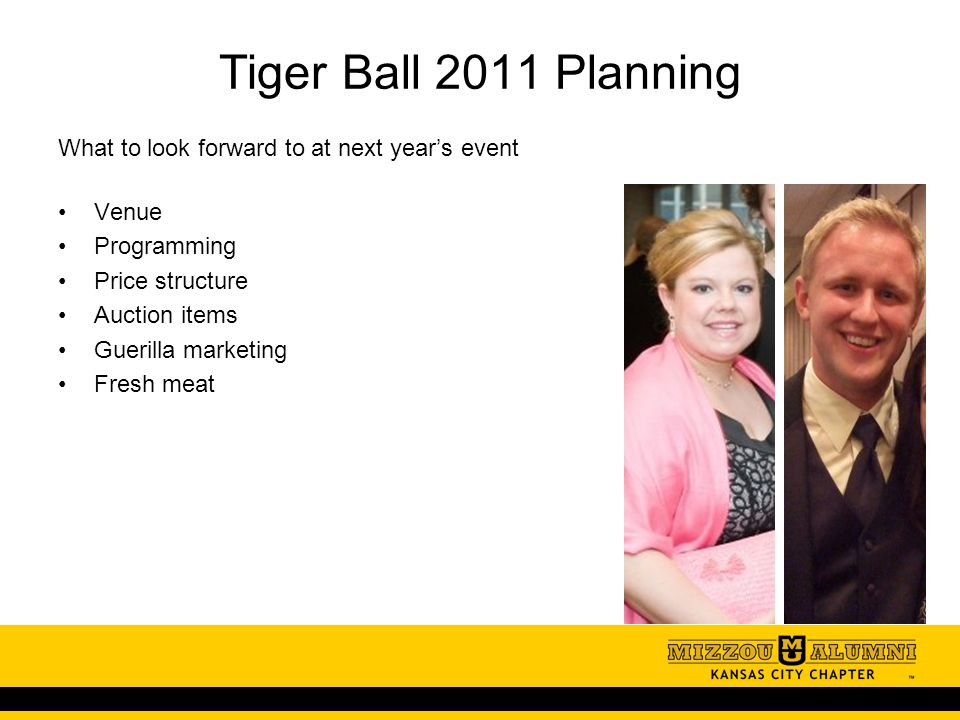 Tiger Ball 2011 Planning What to look forward to at next year's event Venue Programming Price structure Auction items Guerilla marketing Fresh meat