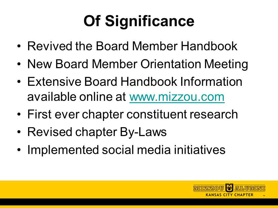 Of Significance Revived the Board Member Handbook New Board Member Orientation Meeting Extensive Board Handbook Information available online at www.mizzou.comwww.mizzou.com First ever chapter constituent research Revised chapter By-Laws Implemented social media initiatives
