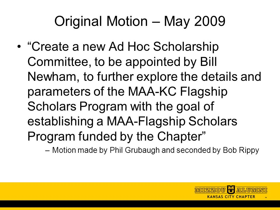 Original Motion – May 2009 Create a new Ad Hoc Scholarship Committee, to be appointed by Bill Newham, to further explore the details and parameters of the MAA-KC Flagship Scholars Program with the goal of establishing a MAA-Flagship Scholars Program funded by the Chapter –Motion made by Phil Grubaugh and seconded by Bob Rippy