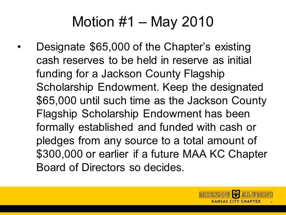 Motion #1 – May 2010 Designate $65,000 of the Chapter's existing cash reserves to be held in reserve as initial funding for a Jackson County Flagship Scholarship Endowment.