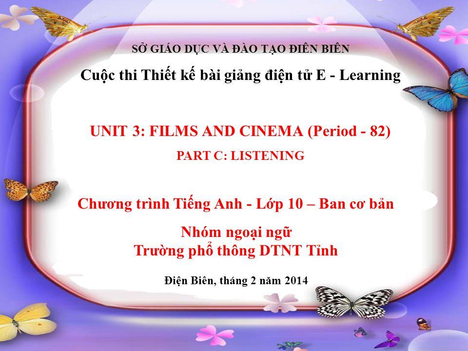 SỞ GIÁO DỤC VÀ ĐÀO TẠO ĐIÊN BIÊN Cuộc thi Thiết kế bài giảng điện tử E - Learning UNIT 3: FILMS AND CINEMA (Period - 82) PART C: LISTENING Chương trìn