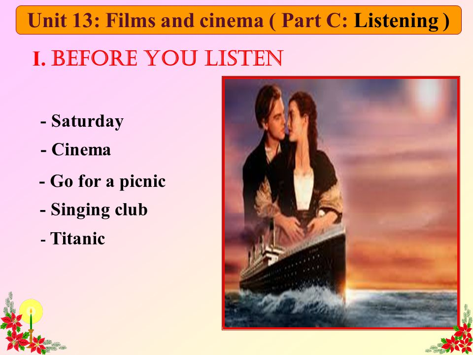 - Saturday - Cinema - Go for a picnic - Singing club - Titanic I. Before you listen Unit 13: Films and cinema ( Part C: Listening )