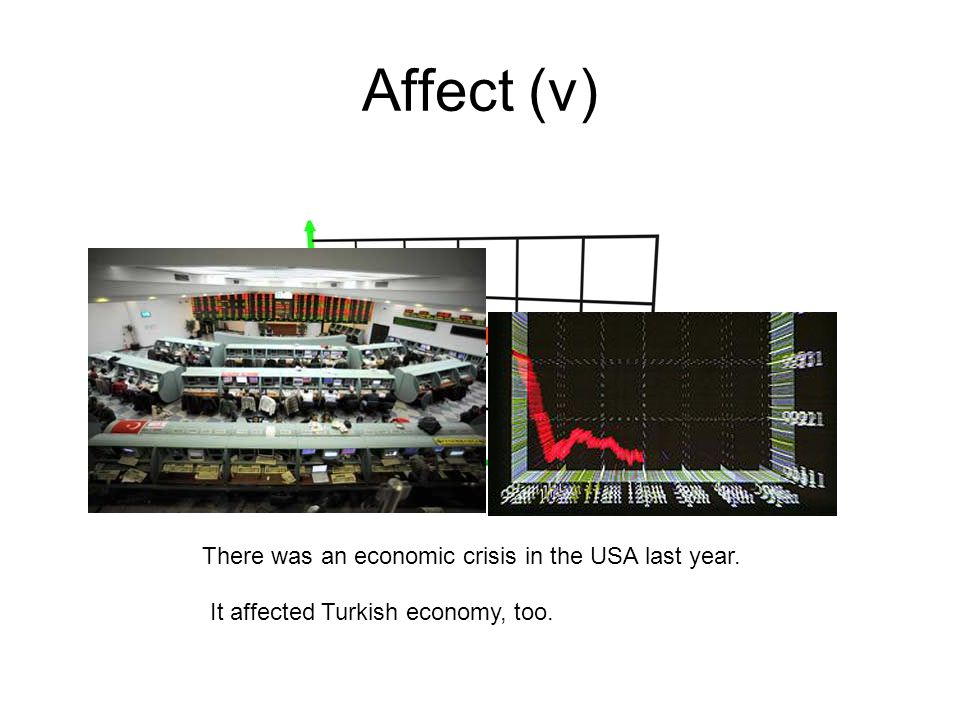Affect (v) There was an economic crisis in the USA last year. It affected Turkish economy, too.
