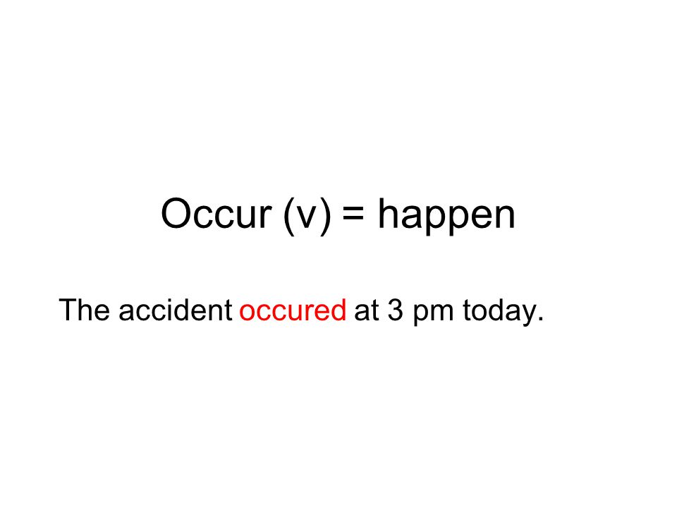 Occur (v) = happen The accident occured at 3 pm today.