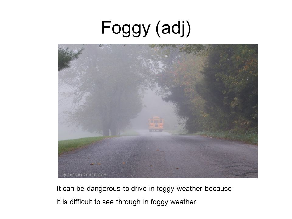 Foggy (adj) It can be dangerous to drive in foggy weather because it is difficult to see through in foggy weather.