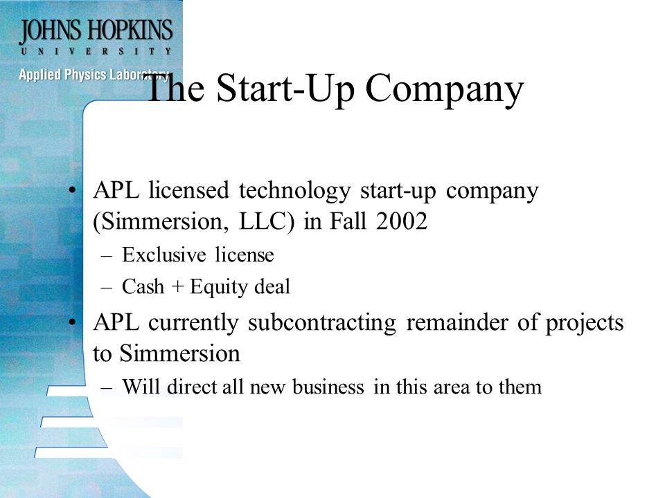 The Start-Up Company APL licensed technology start-up company (Simmersion, LLC) in Fall 2002 –Exclusive license –Cash + Equity deal APL currently subcontracting remainder of projects to Simmersion –Will direct all new business in this area to them
