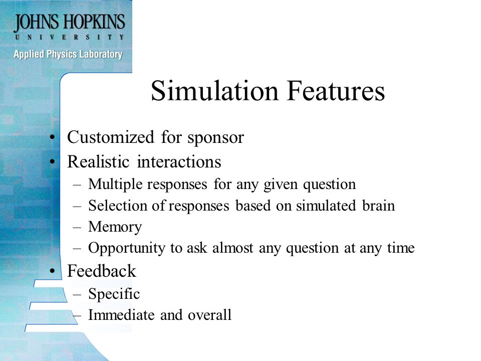 Simulation Features Customized for sponsor Realistic interactions –Multiple responses for any given question –Selection of responses based on simulated brain –Memory –Opportunity to ask almost any question at any time Feedback –Specific –Immediate and overall