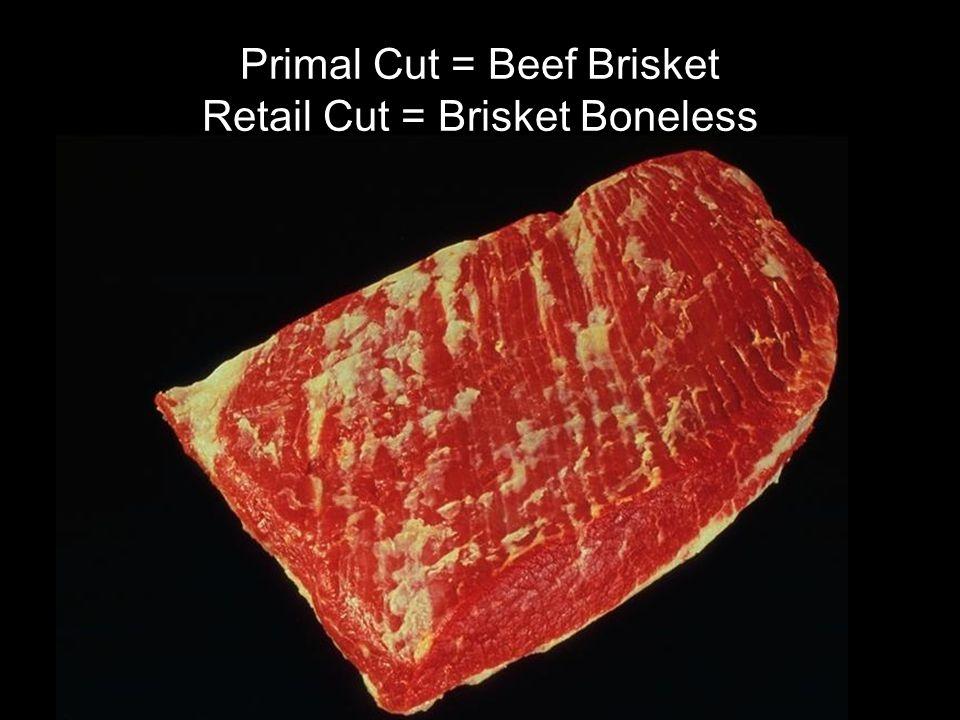 Primal Cut = Beef Brisket Retail Cut = Brisket Boneless