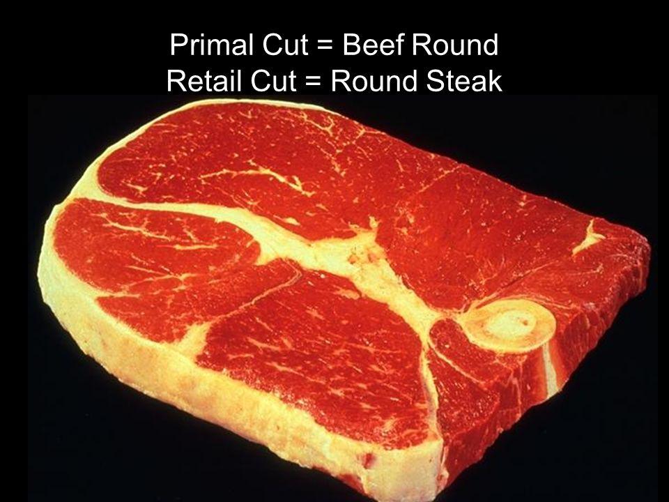 Primal Cut = Beef Round Retail Cut = Round Steak