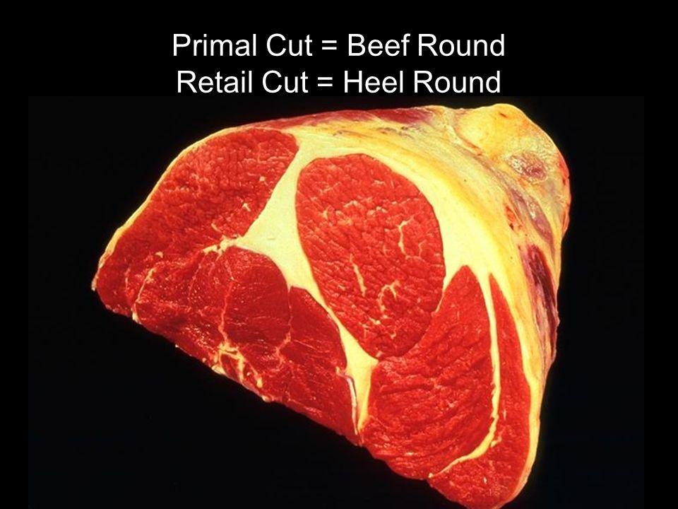 Primal Cut = Beef Round Retail Cut = Heel Round