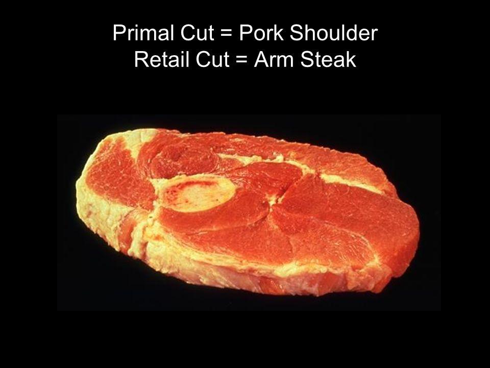 Primal Cut = Pork Shoulder Retail Cut = Arm Steak